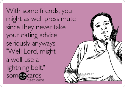 """With some friends, you might as well press mute since they never take your dating advice seriously anyways. """"Well Lord, might a well use a lightning bolt."""""""