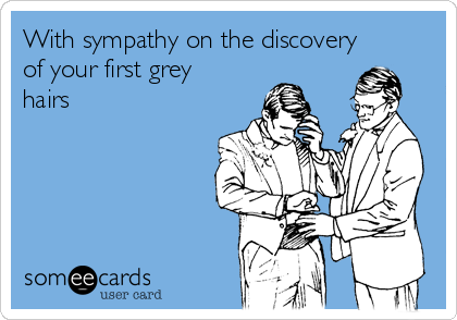 With sympathy on the discovery of your first grey hairs