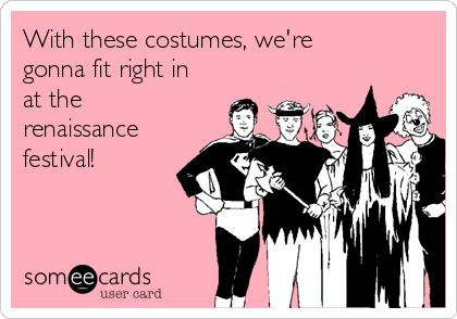 With these costumes, we're gonna fit right in at the renaissance festival!