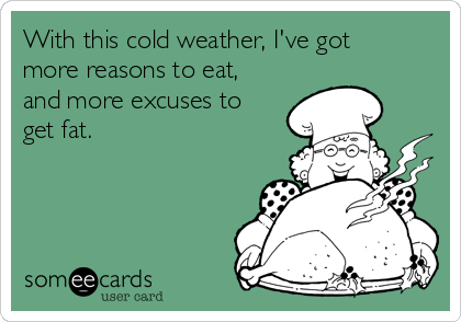 With this cold weather, I've got more reasons to eat, and more excuses to get fat.