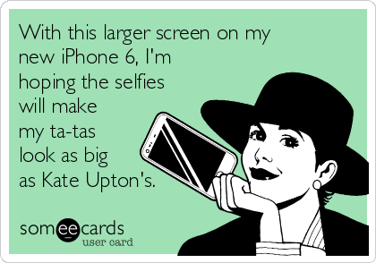 With this larger screen on my new iPhone 6, I'm hoping the selfies will make my ta-tas look as big as Kate Upton's.