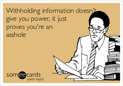 Withholding information doesn't give you power, it just proves you're an asshole