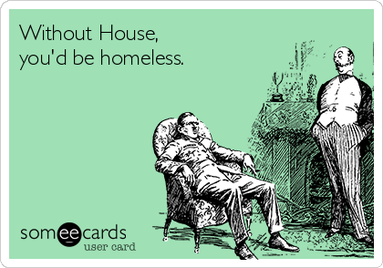 Without House, you'd be homeless.