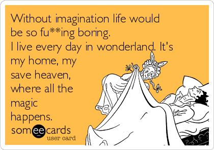 Without imagination life would be so fu**ing boring. I live every day in wonderland. It's my home, my save heaven, where all the magic happens.