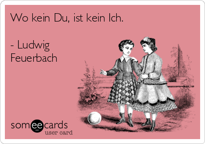 Wo kein Du, ist kein Ich.  - Ludwig Feuerbach