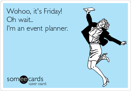 Wohoo, it's Friday! Oh wait.. I'm an event planner.