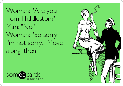 "Woman: ""Are you Tom Hiddleston?"" Man: ""No."" Woman: ""So sorry I'm not sorry.  Move along, then."""