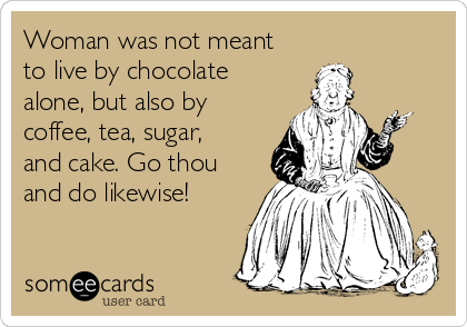 Woman was not meant to live by chocolate alone, but also by coffee, tea, sugar, and cake. Go thou and do likewise!