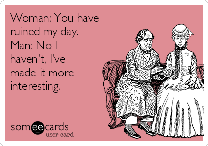 Woman: You have ruined my day. Man: No I haven't, I've made it more interesting.