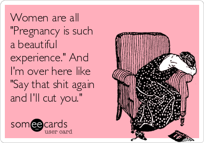 """Women are all """"Pregnancy is such a beautiful experience."""" And I'm over here like """"Say that shit again and I'll cut you."""""""