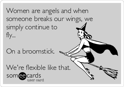 Women are angels and when someone breaks our wings, we simply continue to fly...  On a broomstick.  We're flexible like that.