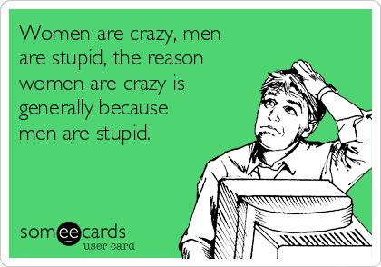 Women are crazy, men are stupid, the reason women are crazy is generally because men are stupid.