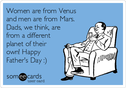 Women are from Venus and men are from Mars. Dads, we think, are from a different planet of their own! Happy Father's Day :)