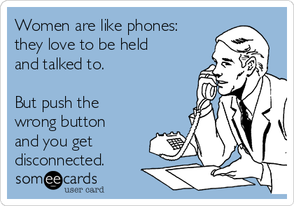 Women are like phones: they love to be held and talked to.   But push the wrong button and you get disconnected.