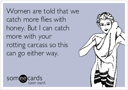 Women are told that we catch more flies with honey. But I can catch more with your rotting carcass so this can go either way.