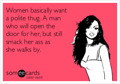 Women basically want a polite thug. A man who will open the door for her, but still smack her ass as she walks by.