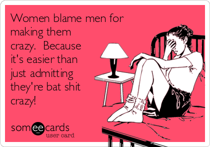 Women blame men for making them crazy.  Because it's easier than just admitting they're bat shit crazy!