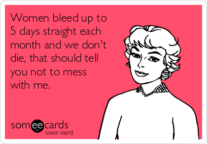Women bleed up to 5 days straight each month and we don't die, that should tell you not to mess with me.