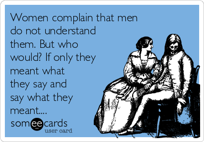 Women complain that men do not understand them. But who would? If only they meant what they say and say what they meant....