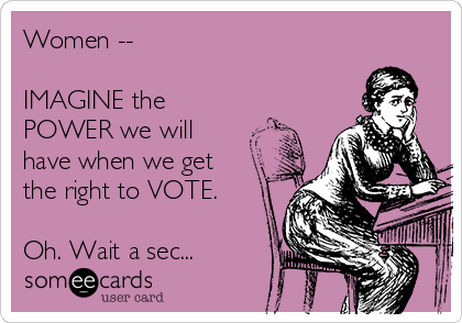 Women --   IMAGINE the  POWER we will have when we get the right to VOTE.  Oh. Wait a sec...