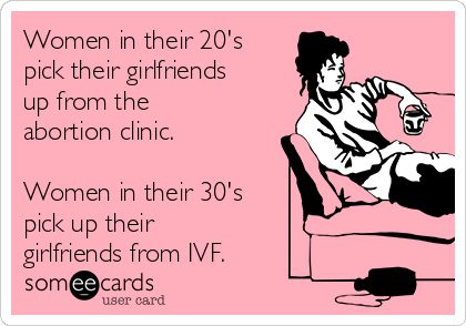 Women in their 20's pick their girlfriends up from the abortion clinic.  Women in their 30's pick up their girlfriends from IVF.