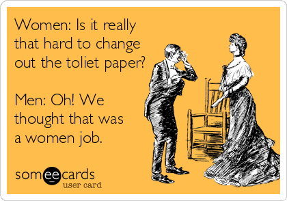 Women: Is it really  that hard to change  out the toliet paper?  Men: Oh! We thought that was  a women job.