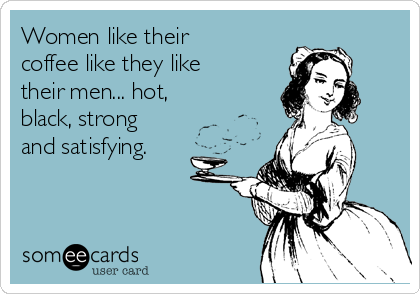 Women like their coffee like they like their men... hot, black, strong and satisfying.