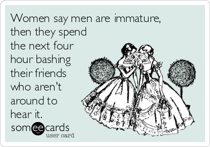 Women say men are immature, then they spend the next four hour bashing their friends who aren't around to hear it.