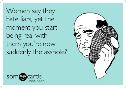 Women say they hate liars, yet the moment you start being real with them you're now suddenly the asshole?