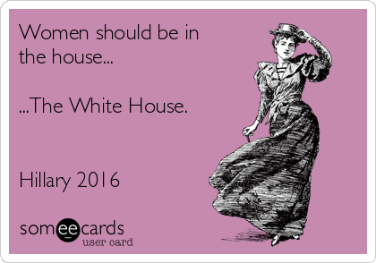 Women should be in the house...  ...The White House.    Hillary 2016