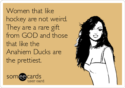 Women that like hockey are not weird. They are a rare gift from GOD and those that like the Anahiem Ducks are the prettiest.