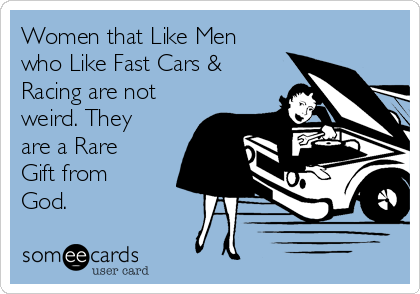 Women that Like Men who Like Fast Cars & Racing are not weird. They are a Rare Gift from God.