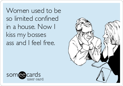 Women used to be so limited confined in a house. Now I kiss my bosses ass and I feel free.