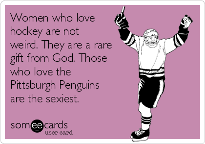 Women who love hockey are not weird. They are a rare gift from God. Those who love the Pittsburgh Penguins are the sexiest.