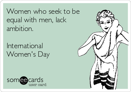 Women who seek to be equal with men, lack ambition.  International Women's Day