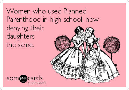 Women who used Planned Parenthood in high school, now denying their daughters the same.