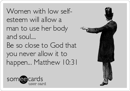 Women with low self- esteem will allow a man to use her body and soul.... Be so close to God that you never allow it to happen... Matthew 10:31