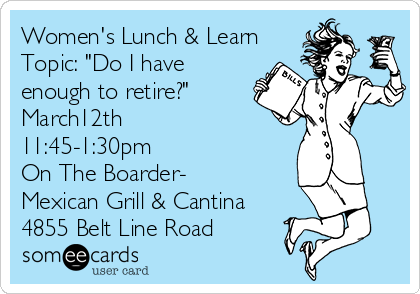 """Women's Lunch & Learn  Topic: """"Do I have enough to retire?"""" March12th 11:45-1:30pm On The Boarder- Mexican Grill & Cantina 4855 Belt Line Road"""