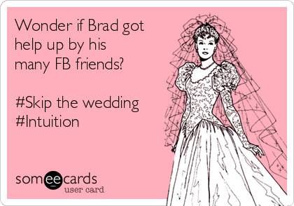 Wonder if Brad got help up by his many FB friends?  #Skip the wedding  #Intuition