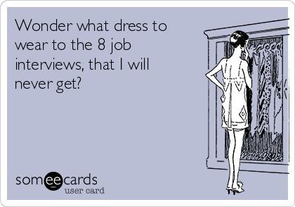Wonder what dress to wear to the 8 job interviews, that I will never get?