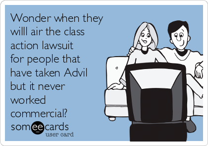 Wonder when they  willl air the class action lawsuit for people that have taken Advil but it never worked commercial?
