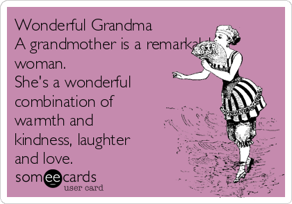 Wonderful Grandma A grandmother is a remarkable woman. She's a wonderful combination of warmth and kindness, laughter and love.