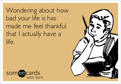Wondering about how bad your life is has made me feel thankful that I actually have a life.