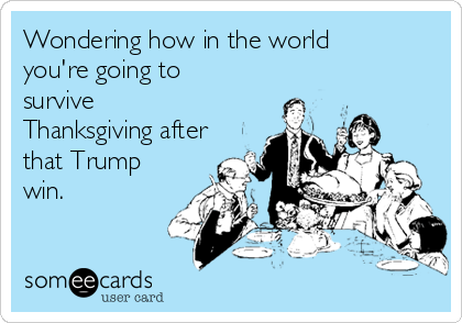 Wondering how in the world you're going to survive Thanksgiving after that Trump win.