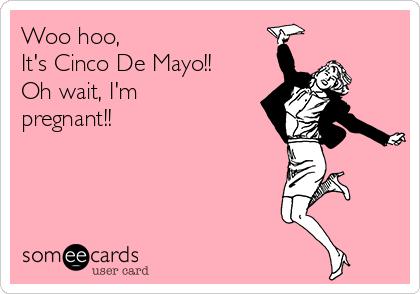 Woo hoo, It's Cinco De Mayo!! Oh wait, I'm pregnant!!