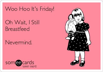 Woo Hoo It's Friday!  Oh Wait, I Still Breastfeed  Nevermind.