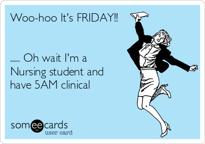 Woo-hoo It's FRIDAY!!   ..... Oh wait I'm a Nursing student and  have 5AM clinical