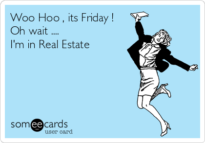 Woo Hoo , its Friday ! Oh wait ....  I'm in Real Estate