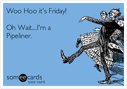Woo Hoo it's Friday!  Oh Wait....I'm a Pipeliner.