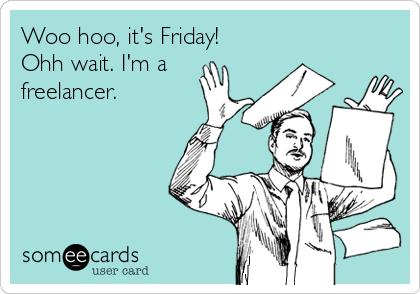 Woo hoo, it's Friday! Ohh wait. I'm a freelancer.
